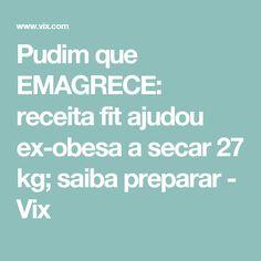Pudim que EMAGRECE: receita fit ajudou ex-obesa a secar 27 kg; saiba preparar - Vix