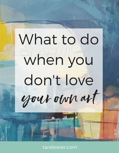 What to do when you don't love your own art - a smorgasbord of tips, tricks, and ideas to get you going and loving your art once again