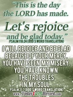 ♥ Bible Verses ♥ Psalm (GOD'S WORD Translation) ♥ This is the day the LORD has made. Let's rejoice and be glad today. Inspirational Words Of Wisdom, Motivational Words, Blessed Quotes, Prayer Quotes, My Redeemer Lives, Happy New Year 2014, Psalm 118, Rejoice And Be Glad, Morning Blessings