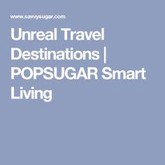 Unreal Travel Destinations | POPSUGAR Smart Living