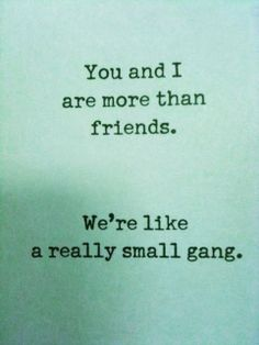 """You and i are more than friends ...We're like a really small gang."""