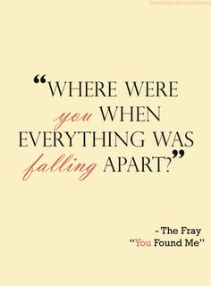 Where were you when everything was falling apart? #lyrics #song #quote You Found Me - The Fray