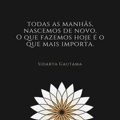 """"""" Todas as manhãs nascemos de novo. O que fazemos hoje é o que mais importa."""" - Siddhartha Gautama #stopcancerportugal #viver #citações #siddhartha"""