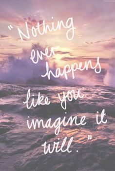 Nothing ever happens like you imagine it will. (Thank goodness the world isn't as limited as our insecure imaginations)