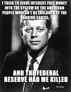 End the FED!!! I don't know if this is true but there was some reason he was killed. I do know or have read he was planning to try to end our troops going to Vietnam?? I was in elementary school during this time