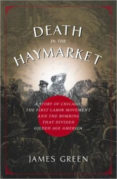 Death in the Haymarket: A Story of Chicago, the First Labor Movement, and the Bombing That Divided Gilded Age America: James Green || BN