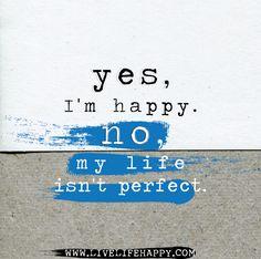 Yes, I'm happy. No, my life isn't perfect.