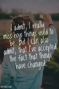 """I admit, I really miss how things used to be. But I can also admit, that I've accepted the fact that things have changed."""