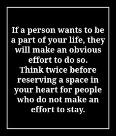 People who really want to be in your life will make an obvious effort to make sure they get their chance to be in it.