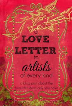 This is a love letter for all of you beautiful dreamers, creatives…makers, artists, visionaries…musicians…writers….mothers…gardeners…friends…lovers…..PEOPLE. It is in ALL of us.