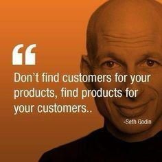 'Don't find customers for your products, find products for your customers.' ~ Seth Godin #leadership #customers #quote
