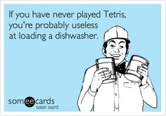 If you have never played Tetris, you're probably useless at loading a dishwasher.
