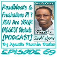 EPISODE 069 – Roadblocks & Frustrations Pt 7 YOU Are YOUR BIGGEST Obstacle [PODCAST] Apostle Ricardo Butler In this podcast, I close out the survey series on the roadblocks and frustratio…