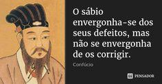 O sábio envergonha-se dos seus defeitos, mas não se envergonha de os corrigir.... Frase de Confúcio.