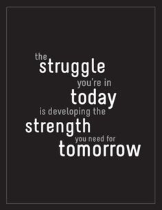 The struggle you're in today is developing the strength you need for tomorrow.