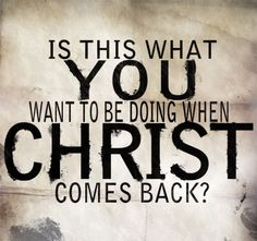 Think about it. How are you living your life? What thoughts go through your mind? How genuine are your affections for christ, your motives behind your actions? Do you truly love Christ, or do you like doing Christian things? Examine your heart. :) He's coming back anytime now.