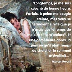 """""""Longtemps, je me suis couché de bonne heure. Parfois, à peine ma bougie éteinte, mes yeux se fermaient si vite que je n'avais pas le temps de me dire : """"je m'endors"""". Et une demi-heure après, la pensée qu'il était temps de chercher le sommeil m'éveillait…"""" Marcel Proust"""