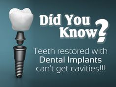 Did you know? Teeth restored with dental implants can't get cavities!!! An implant replacement of tooth, or crown, doesn't decay like a natural tooth, but you still must brush, floss and care for it as natural teeth.