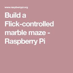 Build a Flick-controlled marble maze - Raspberry Pi