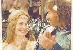 "Eowyn: ""And would you have your proud folk say of you: 'There goes a lord who tamed a wild shieldmaiden of the North! Was there no woman of the race of Numenor to choose?'"" Faramir: ""I would."" And he took her in his arms and kissed her under the sunlit sky, and he cared not that they stood high upon the walls in the sight of many."" <3"