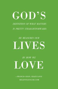 #truth He measure love by how we live    http://www.relentlessgod.com/cards/life-measured-by-love-crazy-love-francis-chan