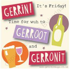 Gerrin Its Friday.   www.geordiemugs.co.uk www.wotmalike.co.uk creators of Geordie Gifts and Geordie Cards