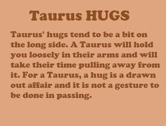 Taurus' hugs tend to be a bit on the long side. A Taurus will hold you loosely in their arms & will take their time pulling away from it. For a Taurus, a hug is a drawn-out affair & it is not a gesture to be done in passing. Taurus And Capricorn Compatibility, Capricorn And Taurus, Taurus And Cancer, Astrology Taurus, Taurus Quotes, Zodiac Signs Taurus, Taurus Woman, Taurus And Gemini, Taurus Facts