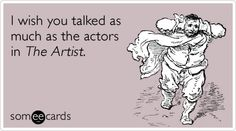 I wish you talked as much as the actors in The Artist.