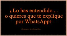 ¿Lo has entendido.... o prefieres que te envíe un whatsapp?