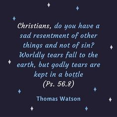 I will conclude all with the words of the psalmist: 'He that goeth forth and weepeth, bearing precious seed, shall doubtless come again with rejoicing, bringing his sheaves with him' (Ps. 126:6).... Thomas Watson