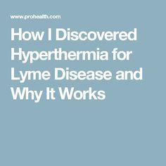 How I Discovered Hyperthermia for Lyme Disease  and Why It Works