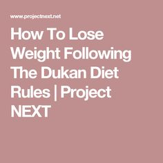 How To Lose Weight Following The Dukan Diet Rules | Project NEXT