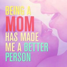 Being a mom has made me a better person