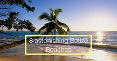 Belize boasts of 240 miles of coastlines and some 450 islands making it a top Central America beach destination. Here are 8 astonishing photos of Belize beaches that will inspire you to visit this jewel!