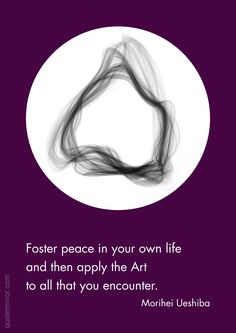 Foster peace in your own life and then apply the Art to all that you encounter.  –Morihei Ueshiba #art #peace http://quotemirror.com/s/szgcj