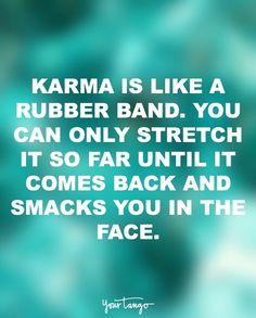 """""""Karma is like a rubber band. You can only stretch it so far until it comes back and smacks you in the face."""""""
