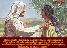 """""""Jézus miután rátekintett, megkedvelte, és ezt mondta neki: """"Egy valami hiányzik még belőled: menj, add el, amid van, és oszd szét a szegények között, akkor kincsed lesz a mennyben; azután jöjj, és kövess engem."""" (Márk. 10.21)"""