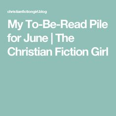 My To-Be-Read Pile for June | The Christian Fiction Girl