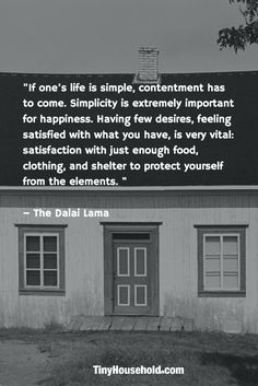 """Tiny House Quote:  """"If one's life is simple, contentment has to come. Simplicity is extremely important for happiness. Having few desires, feeling satisfied with what you have, is very vital: satisfaction with just enough food, clothing, and shelter to protect yourself from the elements."""" - The Dalai Lama"""