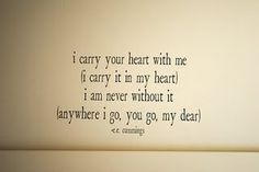 I carry your heart. Before my husband was my husband he sent me this in a book. hadn't thought to put it on our wall. I think I may have to now. <3