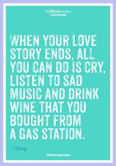 """""""When your love story ends, all you can do is cry, listen to sad music and drink wine that you bought from a gas station."""" -Mindy, The Mindy Project"""