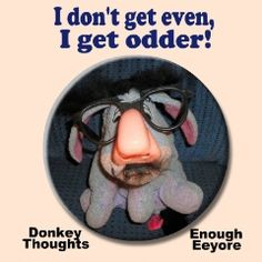 I don't get even. I get odder!