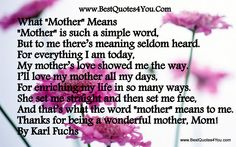 What Mother Means Mother is such a simple word, But to me there's meaning seldom heard. For everything I am today, My mother's love showed me the way. I'll love my mother all my days, For enriching my life in so many ways. She set me straight and then set me free, And that's what the word mother means to me. Thanks for being a wonderful mother, Mom! By Karl Fuchs