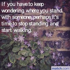If you have to keep wondering where you stand with someone, perhaps it's time to stop standing and start walking.  #Love #Quotes #LoveQuotes