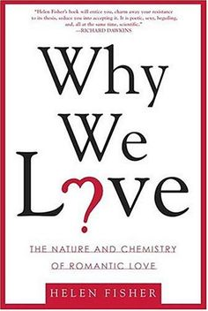 WHY WE LOVE? NATURE AND CHEMISTRY OF ROMANTIC LOVE Helen Fisher http://www.guerrillareading.com/why-we-love-nature-and-chemistry-of-romantic-love-helen-fisher/