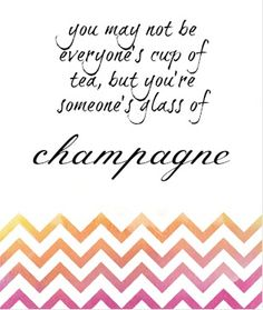 you may not be everyone's cup of tea, but you're someone's glass of champagne. #love #quote #wellsaid