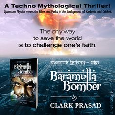 Baramulla Bomber by Clark Prasad is a science fiction espionage thriller, pulsating with suspense and relentless excitement. Baramulla Bomber is book eka (one) of Svastik Trilogy, a trilogy which looks into the origins of universe, Vedas and the destiny of human race.