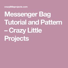Messenger Bag Tutorial and Pattern – Crazy Little Projects