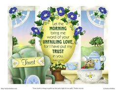 """""""Let the morning bring me word of your unfailing love, for I have put my trust in you."""" Psalms 143:8"""