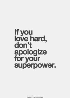 Love Quotes Ideas : If you love hard, don't apologize for your superpower. - Quotes Sayings Inspirational Quotes Pictures, Great Quotes, Quotes To Live By, The Words, Words Quotes, Me Quotes, Sayings, Ascendant Balance, Note To Self